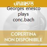 Georges enesco plays conc.bach cd musicale di Artisti Vari