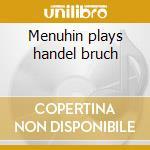 Menuhin plays handel bruch cd musicale di Artisti Vari