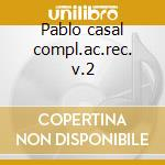 Pablo casal compl.ac.rec. v.2 cd musicale di Artisti Vari