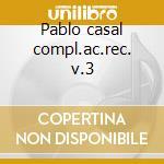 Pablo casal compl.ac.rec. v.3 cd musicale di Artisti Vari