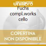 Fuchs compl.works cello cd musicale di Artisti Vari