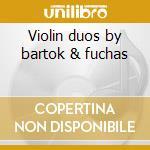 Violin duos by bartok & fuchas cd musicale di Artisti Vari
