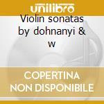 Violin sonatas by dohnanyi & w cd musicale di Artisti Vari