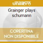 Grainger plays schumann cd musicale di Artisti Vari