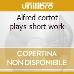 Alfred cortot plays short work cd musicale di Artisti Vari