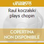 Raul koczalski plays chopin cd musicale di Butch Baldassarri