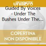 UNDER THE BUSHES UNDER THE STARS cd musicale di GUIDED BY VOICES