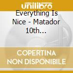 Everything Is Nice - Matador 10th Anniversary Comp cd musicale di Everything is nice