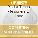PRISONERS OF LOVE 1985/2003 cd musicale di YO LA TENGO