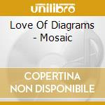 CD - LOVE OF DIAGRAMS - MOSAIC cd musicale di LOVE OF DIAGRAMS