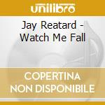 WATCH ME FALL                             cd musicale di REATARD JAY