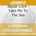 CD - JAGUAR LOVE          - TAKE ME TO THE SEA cd musicale di JAGUAR LOVE