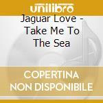 Jaguar Love - Take Me To The Sea cd musicale di JAGUAR LOVE