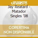 CD - JAY REATARD          - MATADOR SINGLES '08 cd musicale di JAY REATARD