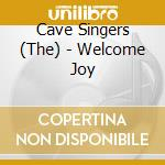 WELCOME JOY                               cd musicale di CAVE SINGERS