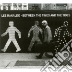 Between the times & the tides cd musicale di Ranaldo Lee