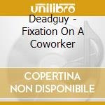 Fixation on a coworker cd musicale di Deadguy