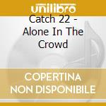 Catch 22 - Alone In The Crowd cd musicale di Catch 22