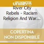 RACISM RELIGION AND WAR cd musicale di RIVER CITY REBELS