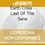 Earth Crisis - Last Of The Sane cd musicale di EARTH CRISIS