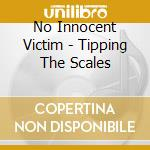 Tipping the scales cd musicale di No innocent victim