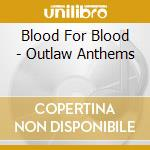 Blood For Blood - Outlaw Anthems cd musicale di Blood for blood