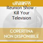Kill your television cd musicale di Reunion show the