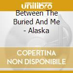 Between The Buried And Me - Alaska cd musicale di ALASKA