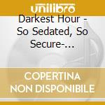 Darkest Hour - So Sedated, So Secure  - Re-Issue cd musicale di Hour Darkest