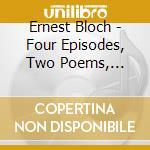 Bloch Ernest - 4 Episodi, 2 Poemi, Concertino, Suite Modale cd musicale di Ernest Bloch