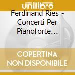 CONCERTI PER PIANOFORTE (INTEGRALE),      cd musicale di Ferdinand Ries