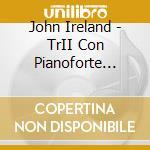 TRII CON PIANOFORTE (NN.1-3), CAVATINA    cd musicale di John Ireland