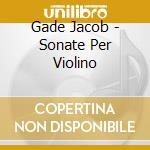 Gade Jacob - Sonate Per Violino cd musicale di Jacob Gade