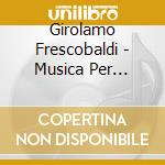 Frescobaldi Girolamo - Musica Per Tastiera Da Fonti Manoscritte cd musicale di Gerolamo Frescobaldi