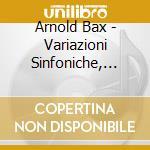 VARIAZIONI SINFONICHE, CONCERTANTE FOR P  cd musicale di Arnold Bax