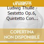 Thuille Ludwig - Sestetto Op.6, Quintetto Con Pianoforte Op.20 cd musicale di Ludwig Thuille