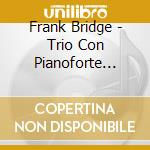 Bridge Frank - Trio Con Pianoforte N.1, N.2  Miniatures For Piano Trio cd musicale di Frank Bridge