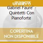 QUINTETTI CON PIANOFORTE                  cd musicale di Gabriel Faure'