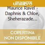 DAPHNIS ET CHLOÚ, SHÚHÚRAZADE (OUVERTURE  cd musicale di Maurice Ravel