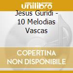 Jesus Guridi - 10 Melodias Vascas cd musicale di GURIDI