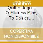 Quilter Roger - O Mistress Mine  To Daisies  Julia's Hair  Go, Lovely Rose  3 Pastoral Songs,... cd musicale di QUILTER