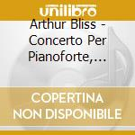 Arthur Bliss - Concerto Per Pianoforte, Concerto Per 2pianoforti, Sonata Per Pianoforte cd musicale di BLISS