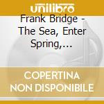 Bridge Frank - The Sea, Enter Spring, Summer, 2 Poems For Orchestra cd musicale di BRIDGE