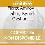 SHUR, KYURDI OVSHARI, GYULISTAN BAYATI S  cd musicale di Fikret Amirov
