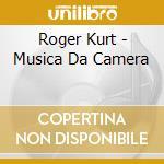 Roger Kurt - Musica Da Camera cd musicale di Kurt Roger