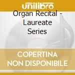 ORGAN RECITAL - LAUREATE SERIES           cd musicale
