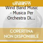 WIND BAND MUSIC - MUSICA PER ORCHESTRA D  cd musicale