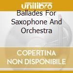 Ballades for saxophone and orc.-av cd musicale di ARTISTI VARI