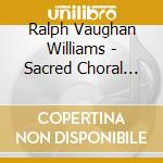 SACRED CHORAL MUSIC                       cd musicale di VAUGHAN WILLIAMS RAL