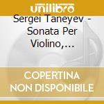 Taneyev Sergey Ivanovich - Sonata Per Violino, Musica Per Pianoforte cd musicale di Taneyev sergey ivani